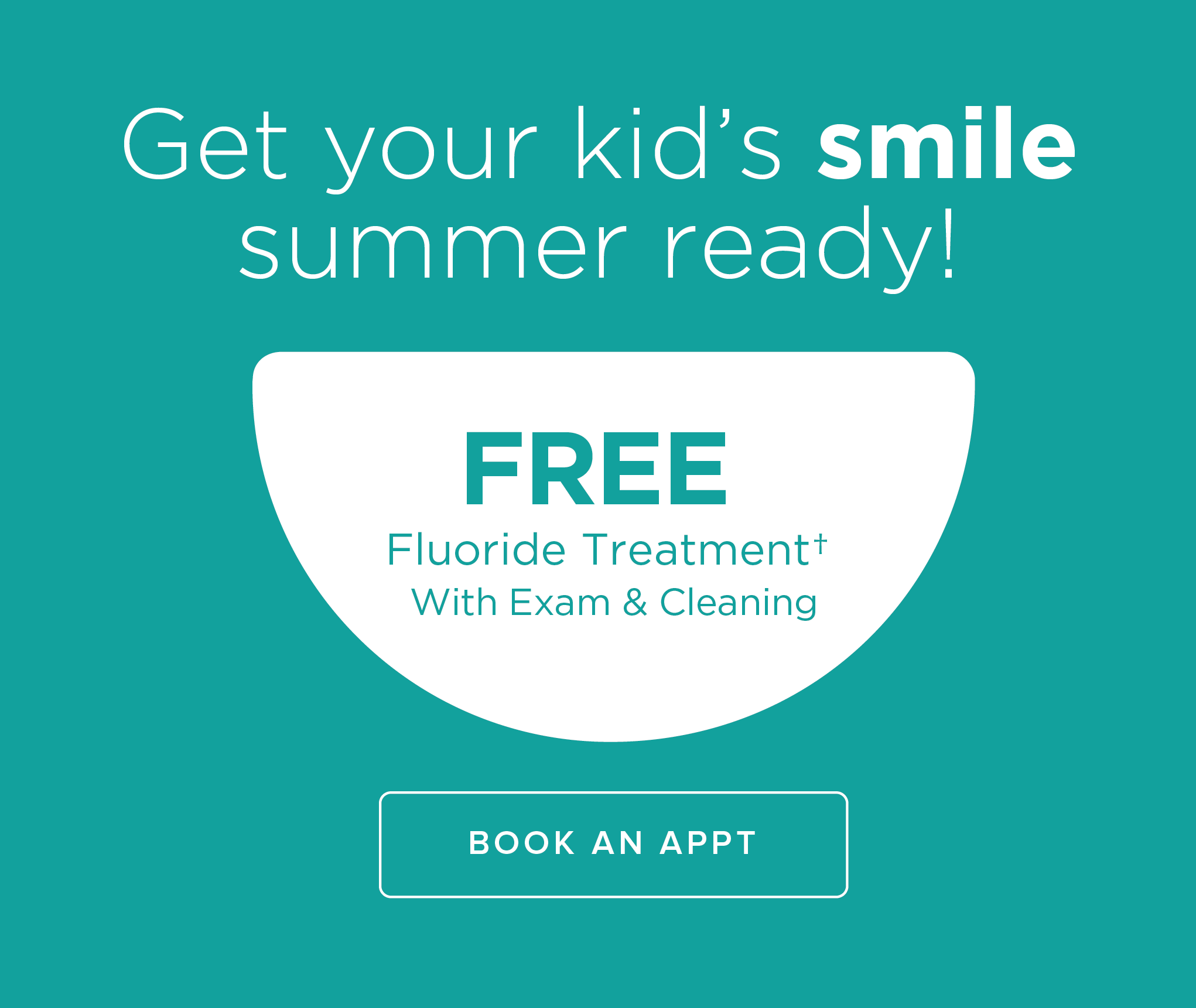 Get your kid's smile summer ready! Free Fluroide Treatment with Exam & Cleansing✝. Book an appointment.